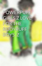 POWERPUFF GIRLS Z LOVE FOR THE RODYRUFF BOYS  Z by kymeena