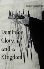 Dominion, Glory, and a Kingdom by house-hawkwood