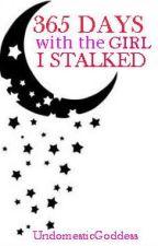 365 Days with the Girl I Stalked (Completed) by UndomesticGoddess