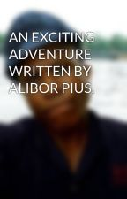 AN EXCITING ADVENTURE WRITTEN BY ALIBOR PIUS. by AliborPius