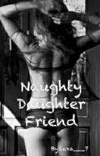 NAUGHTY DAUGHTER FRIEND [+18] by lexa___7
