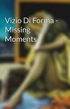 Vizio Di Forma - Missing Moments by PaleShelter