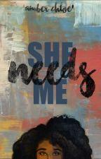 She Needs Me by brxwnshuga_