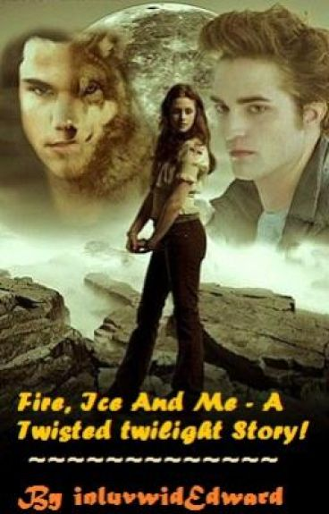 Fire, Ice and Me - A Twisted Twilight Story!