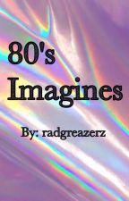 🌹 80's Imagines 🌹 by radgreazerz