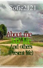 About me, my life, and others (present life) by Sofie2121