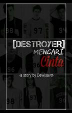[DESTROYER] Mencari Cinta by dewisavtr