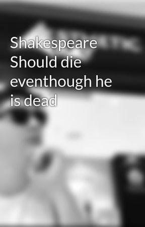 shakephere should die eventhough he is dead by jokersknife