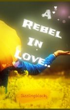 A Rebel in Love (Book 1).. by sizzlingblacky