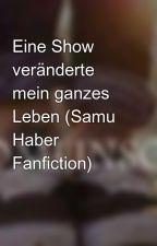 Eine Show veränderte mein ganzes Leben (Samu Haber Fanfiction) by louis_princess1
