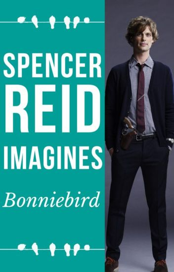 Spencer Reid Imagines - Bonniebird - Wattpad