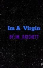 Im A Virgin [ COMING SOON ] by Im_Ratchett