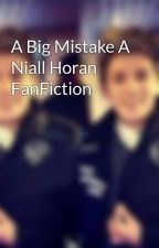 A Big Mistake A Niall Horan FanFiction by niallfanfictions