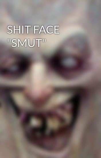 """SHIT FACE """"SMUT"""""""