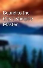 Bound to the City's Vampire Master by Ilianna_K
