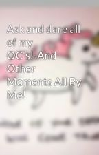 Ask and dare all of my OC's!-And Other Moments All By Me! by Chasing-your-clouds