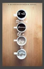 It all started because of a cup of coffee  by BlinkingintheSun