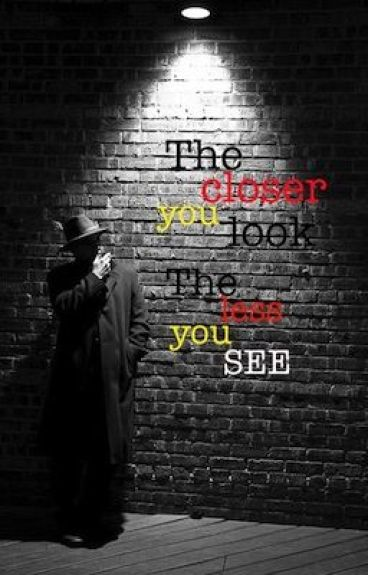 The Closer You Look, The Less You See - PatchOfLight - Wattpad