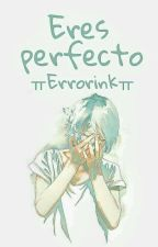 Eres Perfecto... //ErrorInk// by Sakura_shiromi_X3