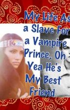 My Life As a Slave For A Vampire Prince, Oh Yea He's My Only Best Friend by KayKayOhLaLaLa95