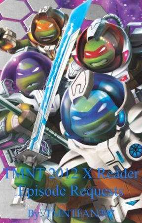 TMNT 2012 X Reader Episode Requests *(requests opened)* by TMNTFAN397