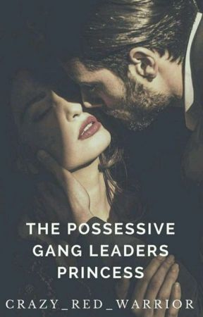 The Possessive Gang Leaders Princess by Crazy_Red_Warrior