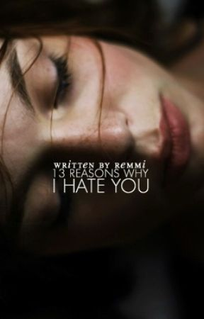 13 REASONS WHY I HATE YOU by flusteredreams