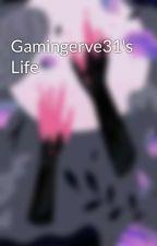 Gamingerve31's Life by Gamingerve31