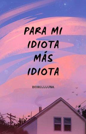 Para mi idiota más idiota by IsobellLuna