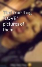 "That true thug ""LOVE"" pictures of them by gottaluvmhe"