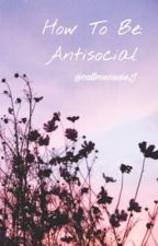 How To Be Antisocial by callmecassieJ
