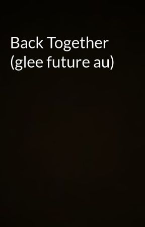 Back Together (glee future au) by FandomsAreLife6
