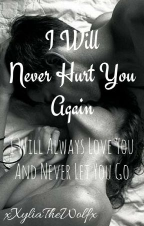 I Will Never Hurt You Again I Will Always Love You And Never Let