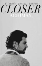 Closer (Book #1 of the CLOSER Trilogy) starring Henry Cavill by achimay