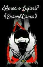 ¿Amor o lujuria? 《Cross&Error》 by EMONECOCHAN