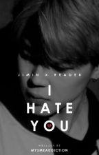 I hate you ◈ Jimin x Reader [✔] by mysmeaddiction