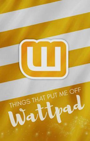 Things That Put Me Off Wattpad  by tashbumblebee