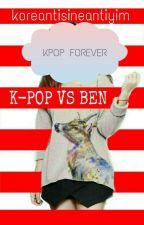 K-POP VS. BEN  by koreantisineantiyim