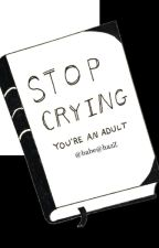 STOP CRYING, You're an adult by vanessaribeiroo7923