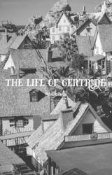 The Life of Gertrude by mrickards