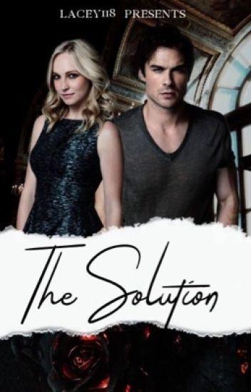 The Solution (Caroline/Damon Fanfic) - Lacey - Wattpad