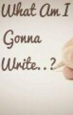 """What am I gonna write?"" by PrayingDreamer21"