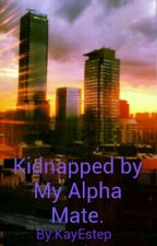 Kidnapped by my alpha mate.  by KayEstep