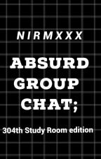 Absurd Group Chat; 304th Study Room edition by nirmxxx