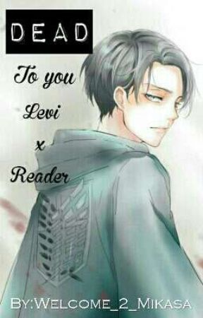 Dead to you [Levi X Reader] by Gryffinpuff_Queen
