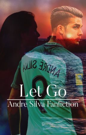 Let Go| Andre Silva Fanfiction by michaelaTroy