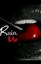 Ruin Me ✔《COMPLETED》 by Day_dreamer555