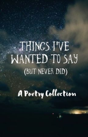Things I've Wanted To Say (But Never Did) by kayleewritesometimes