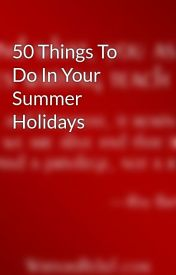 50 Things To Do In Your Summer Holidays by xXInvictusXx