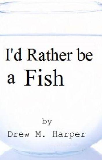 I'd Rather be a Fish